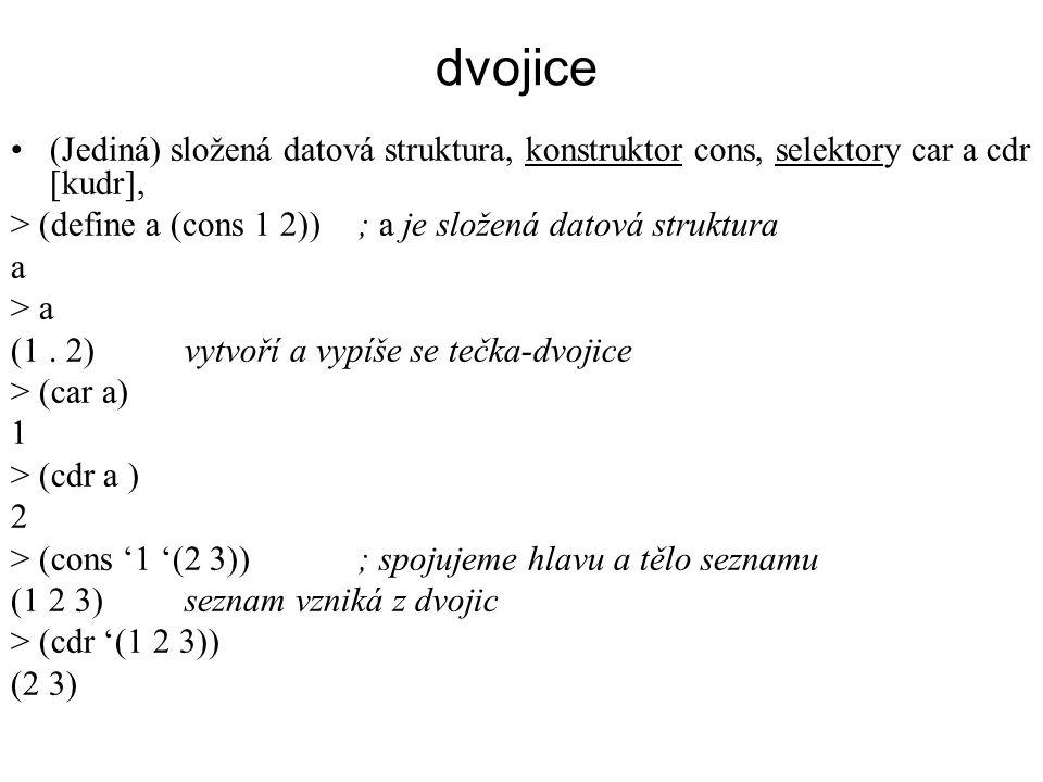 dvojice (Jediná) složená datová struktura, konstruktor cons, selektory car a cdr [kudr], > (define a (cons 1 2)) ; a je složená datová struktura.